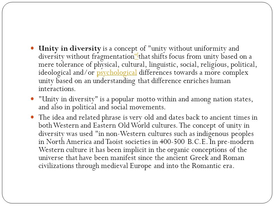 Unity in diversity is a concept of unity without uniformity and diversity without fragmentation [that shifts focus from unity based on a mere tolerance of physical, cultural, linguistic, social, religious, political, ideological and/or psychological differences towards a more complex unity based on an understanding that difference enriches human interactions.